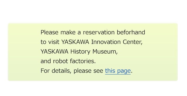 Please make a reservation beforhand to visit YASKAWA Innovation Center, YASKAWA History Museum, and robot factories. For details, please see this page.
